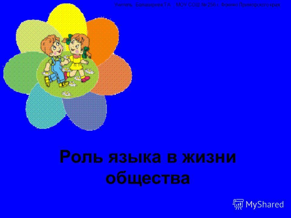 Роль языка в жизни общества Учитель: Балакирева Т.А., МОУ СОШ 256 г. Фокино Приморского края.