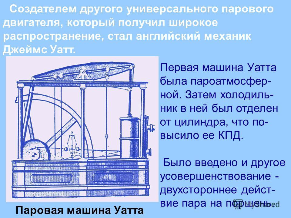 Создателем другого универсального парового двигателя, который получил широкое распространение, стал английский механик Джеймс Уатт. Паровая машина Уатта Первая машина Уатта была паро атмосферной. Затем холодильник в ней был отделен от цилиндра, что п
