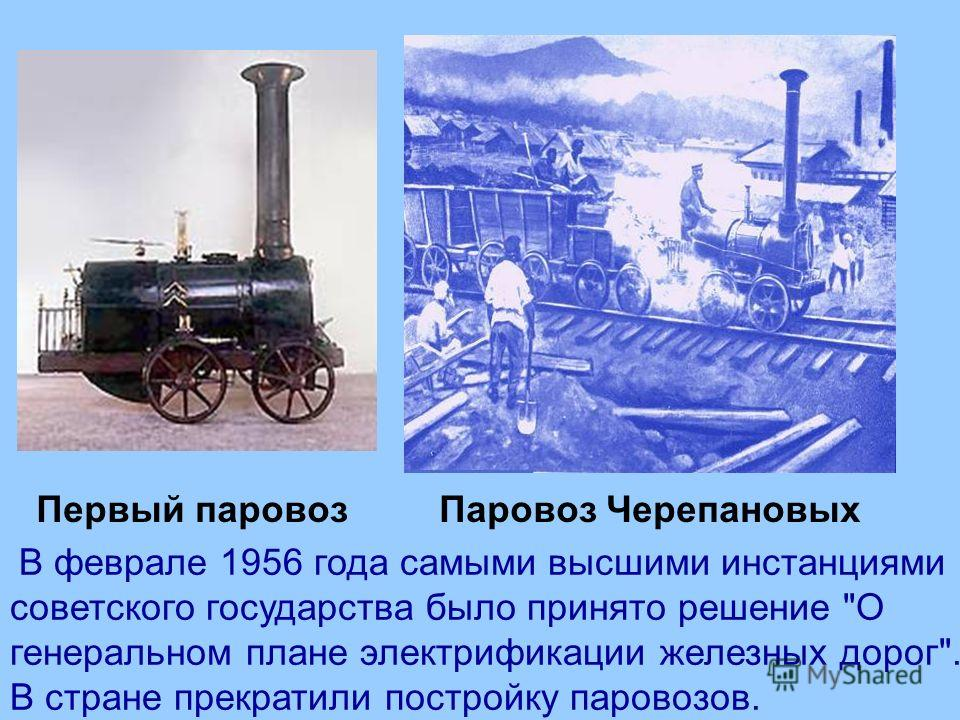 Первый паровоз Паровоз Черепановых В феврале 1956 года самыми высшими инстанциями советского государства было принято решение О генеральном плане электрификации железных дорог. В стране прекратили постройку паровозов.