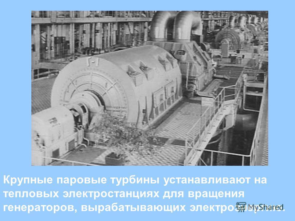 Крупные паровые турбины устанавливают на тепловых электростанциях для вращения генераторов, вырабатывающих электроэнергию.