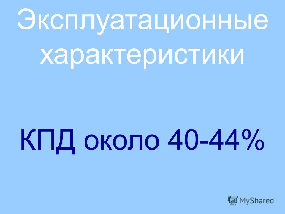 Эксплуатационные характеристики КПД около 40-44%