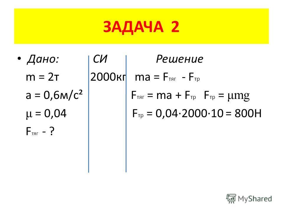 ЗАДАЧА 2 Дано: СИ Решение m = 2 т 2000 кг ma = F тяг - F тр a = 0,6 м/с² F тяг = ma + F тр F тр = μmg μ = 0,04 F тр = 0,04·2000·10 = 800Н F тяг - ?