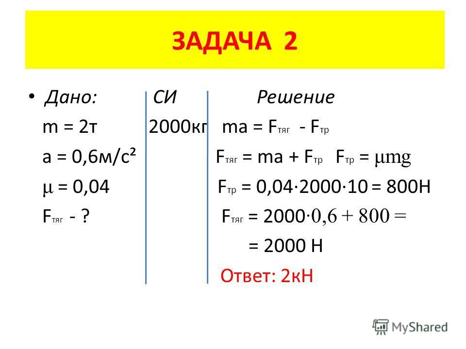 ЗАДАЧА 2 Дано: СИ Решение m = 2 т 2000 кг ma = F тяг - F тр a = 0,6 м/с² F тяг = ma + F тр F тр = μmg μ = 0,04 F тр = 0,04·2000·10 = 800Н F тяг - ? F тяг = 2000 ·0,6 + 800 = = 2000 Н Ответ: 2 кН