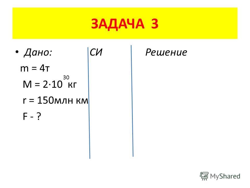 ЗАДАЧА 3 Дано: СИ Решение m = 4 т M = 2·10 кг r = 150 млн км F - ? 30