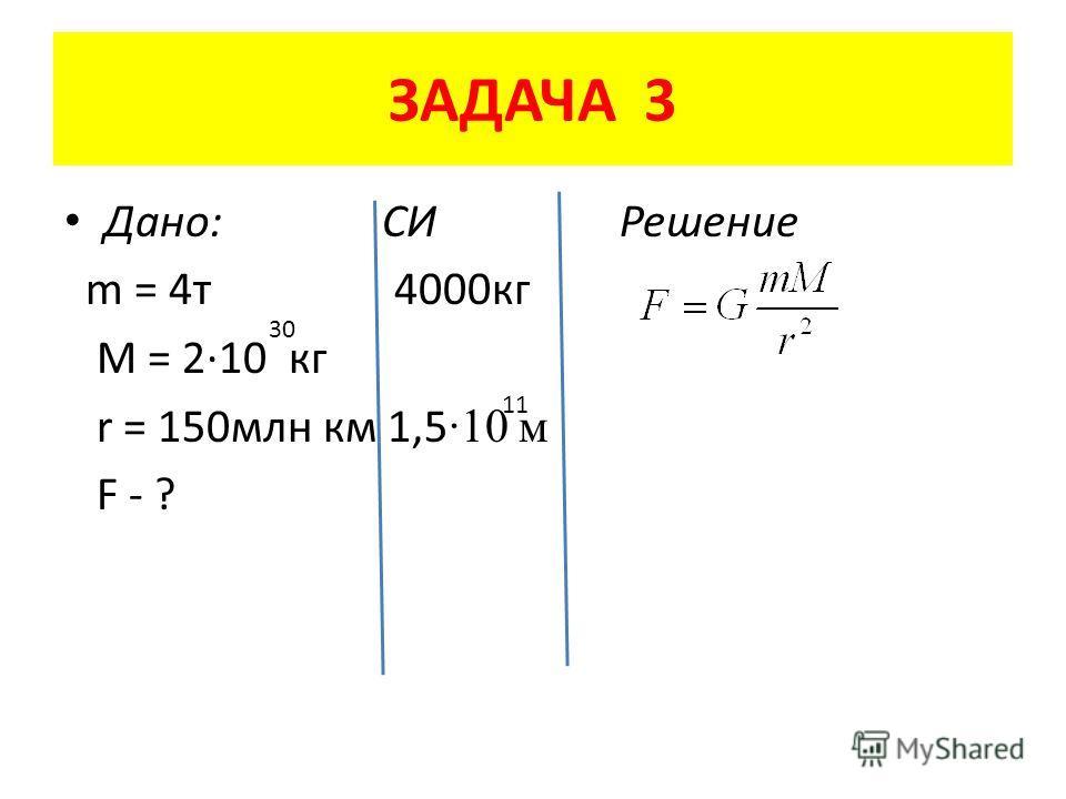 ЗАДАЧА 3 Дано: СИ Решение m = 4 т 4000 кг M = 2·10 кг r = 150 млн км 1,5 ·10 м F - ? 30 11