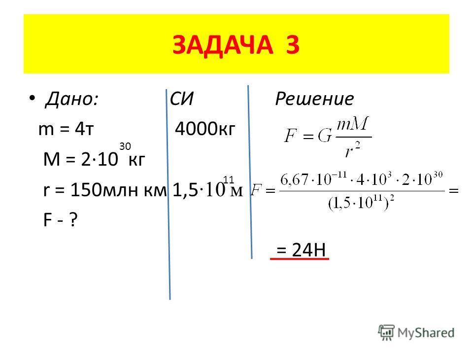 ЗАДАЧА 3 Дано: СИ Решение m = 4 т 4000 кг M = 2·10 кг r = 150 млн км 1,5 ·10 м F - ? = 24Н 30 11