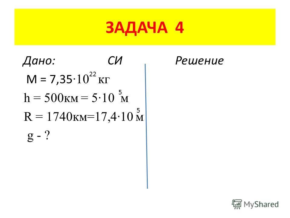 ЗАДАЧА 4 Дано: СИ Решение M = 7,35 ·10 кг h = 500 км = 5·10 м R = 1740 км=17,4·10 м g - ? 22 5 5