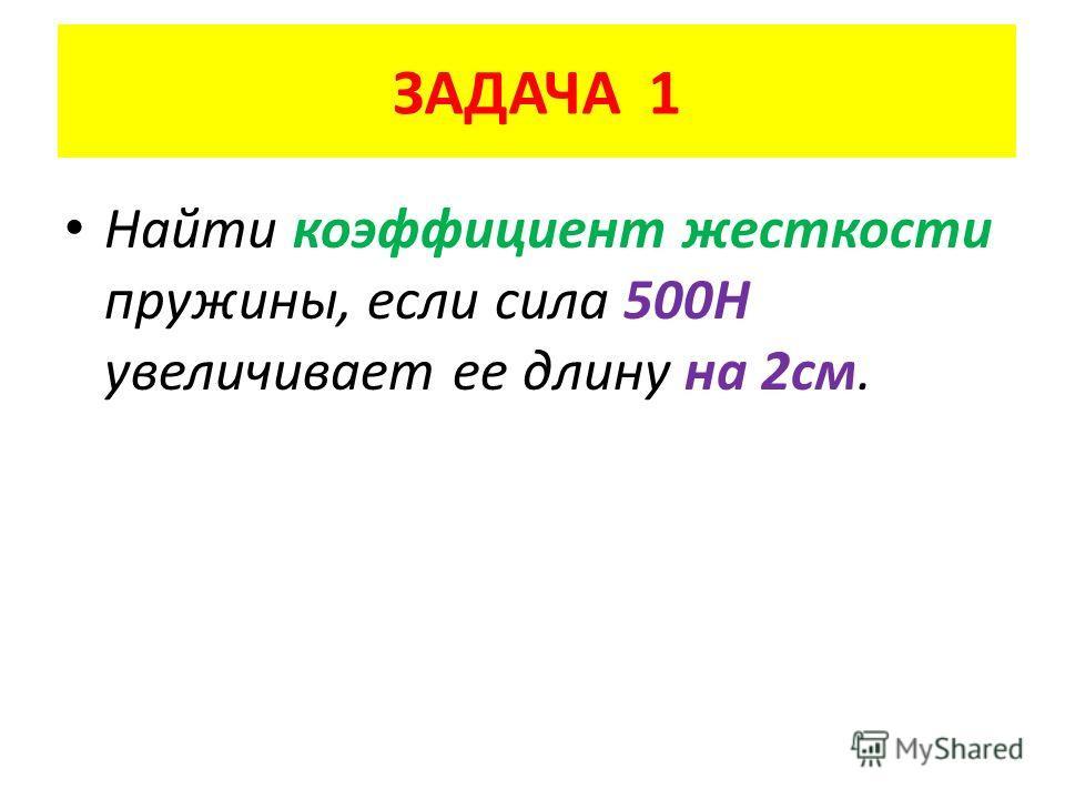 ЗАДАЧА 1 Найти коэффициент жесткости пружины, если сила 500Н увеличивает ее длину на 2 см.