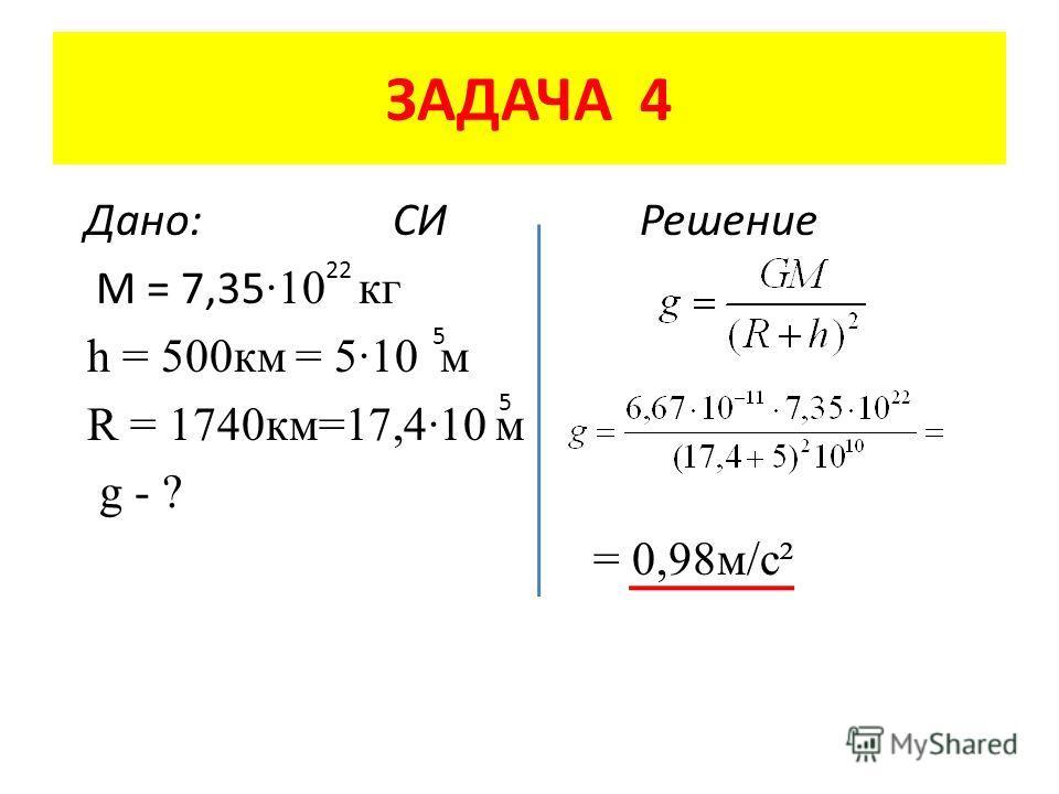 ЗАДАЧА 4 Дано: СИ Решение M = 7,35 ·10 кг h = 500 км = 5·10 м R = 1740 км=17,4·10 м g - ? = 0,98 м/с² 22 5 5