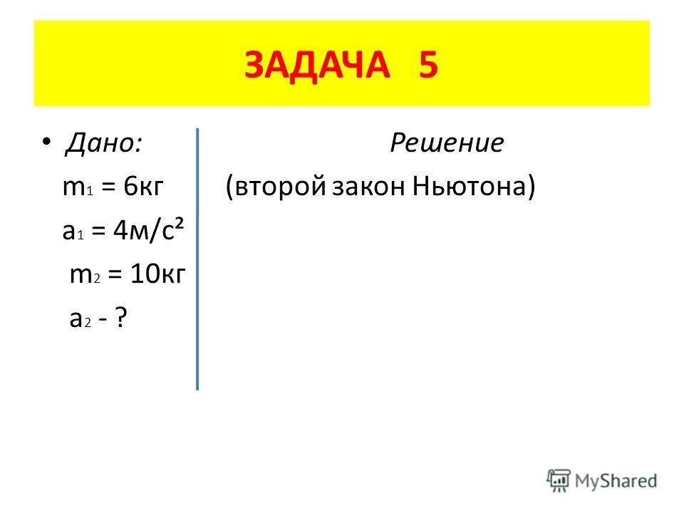 ЗАДАЧА 5 Дано: Решение m 1 = 6 кг (второй закон Ньютона) a 1 = 4 м/с² m 2 = 10 кг a 2 - ?