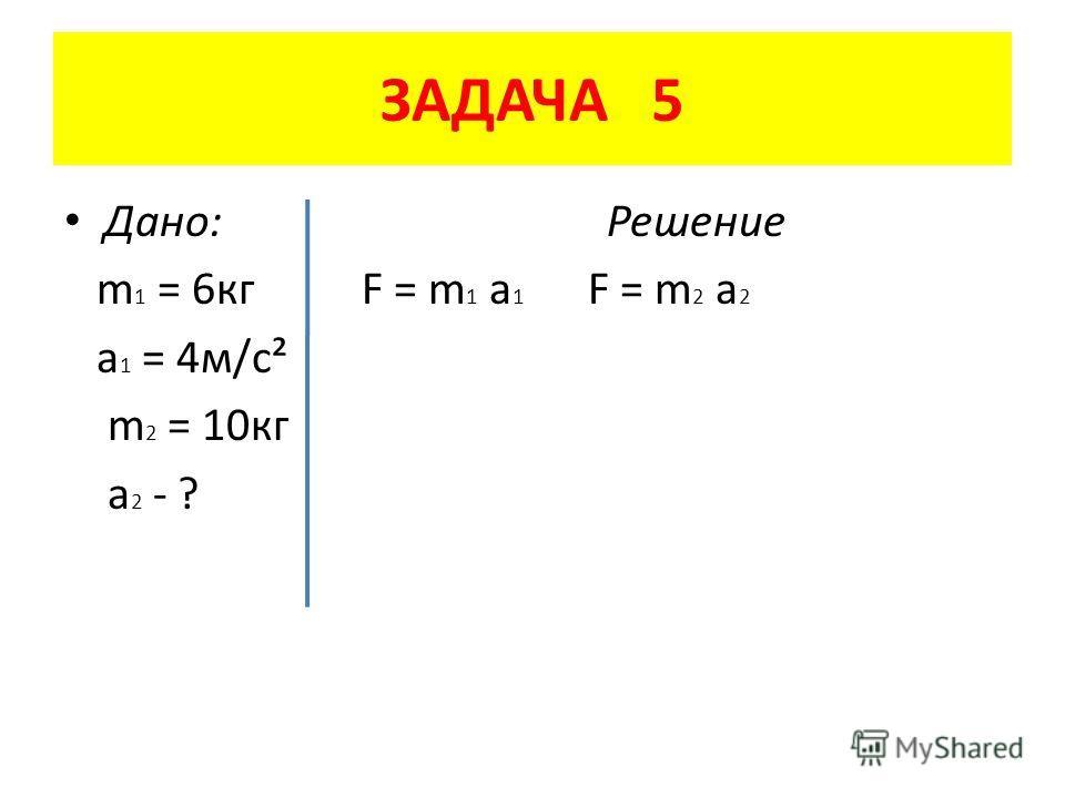 ЗАДАЧА 5 Дано: Решение m 1 = 6 кг F = m 1 a 1 F = m 2 a 2 a 1 = 4 м/с² m 2 = 10 кг a 2 - ?