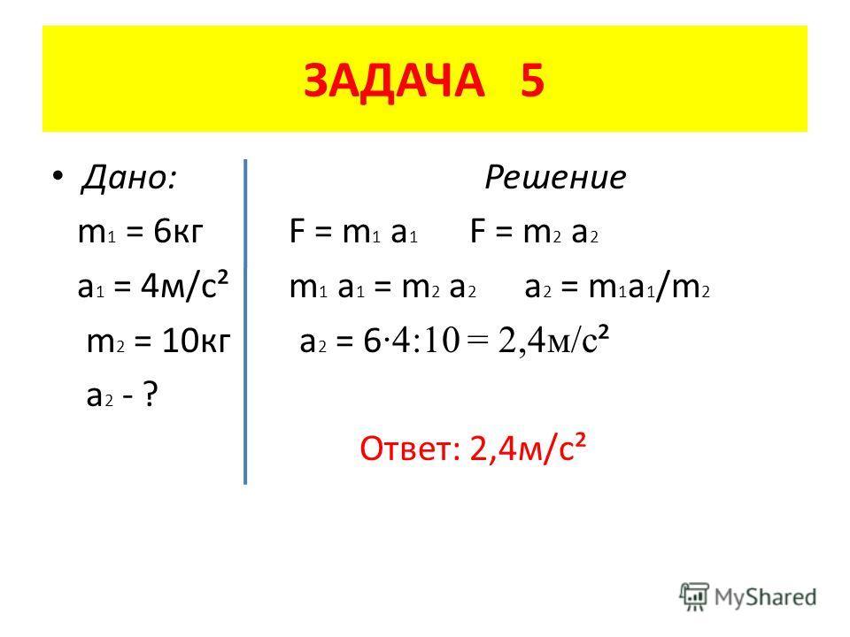 ЗАДАЧА 5 Дано: Решение m 1 = 6 кг F = m 1 a 1 F = m 2 a 2 a 1 = 4 м/с² m 1 a 1 = m 2 a 2 a 2 = m 1 a 1 /m 2 m 2 = 10 кг а 2 = 6 ·4:10 = 2,4 м/с ² a 2 - ? Ответ: 2,4 м/с²