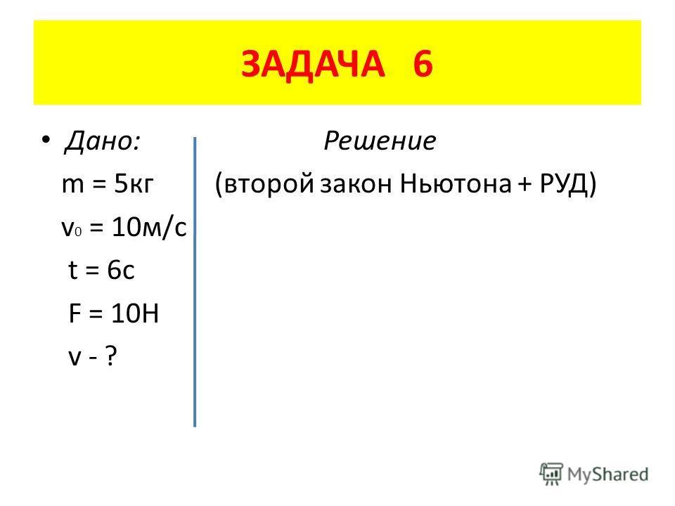 ЗАДАЧА 6 Дано: Решение m = 5 кг (второй закон Ньютона + РУД) v 0 = 10 м/с t = 6c F = 10H v - ?