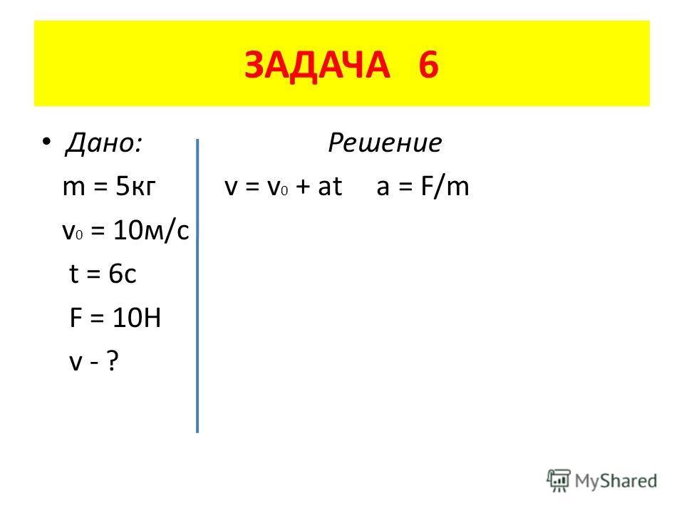 ЗАДАЧА 6 Дано: Решение m = 5 кг v = v 0 + at a = F/m v 0 = 10 м/с t = 6c F = 10H v - ?