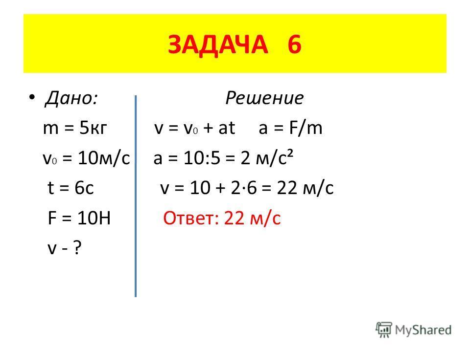 ЗАДАЧА 6 Дано: Решение m = 5 кг v = v 0 + at a = F/m v 0 = 10 м/с a = 10:5 = 2 м/с² t = 6c v = 10 + 2·6 = 22 м/с F = 10H Ответ: 22 м/с v - ?
