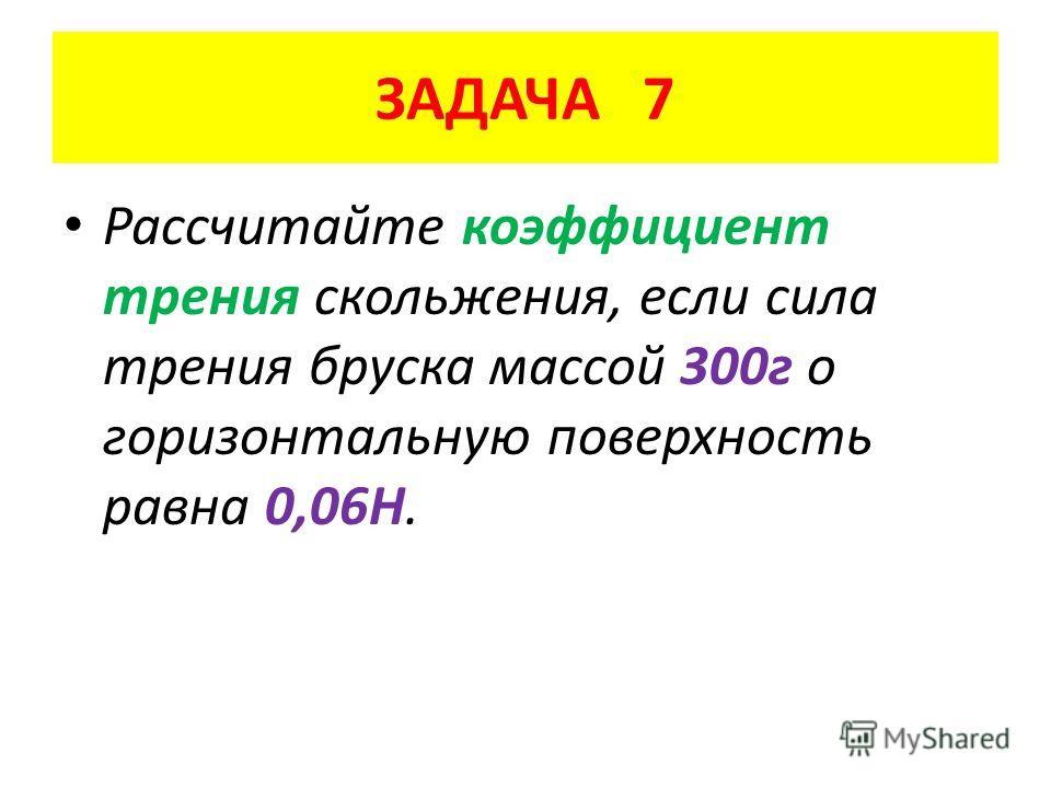 ЗАДАЧА 7 Рассчитайте коэффициент трения скольжения, если сила трения бруска массой 300 г о горизонтальную поверхность равна 0,06Н.