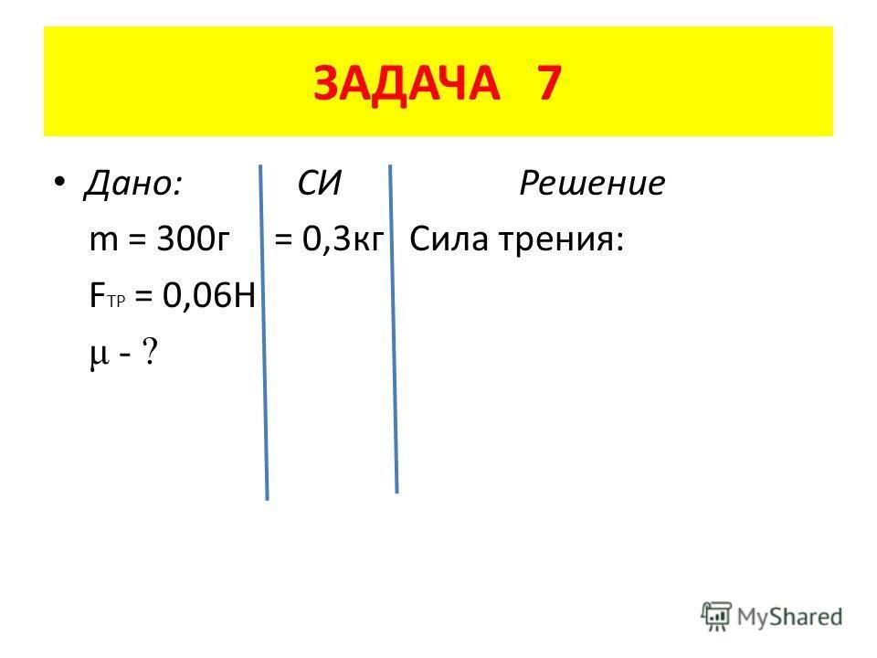 ЗАДАЧА 7 Дано: СИ Решение m = 300 г = 0,3 кг Сила трения: F TP = 0,06H μ - ?