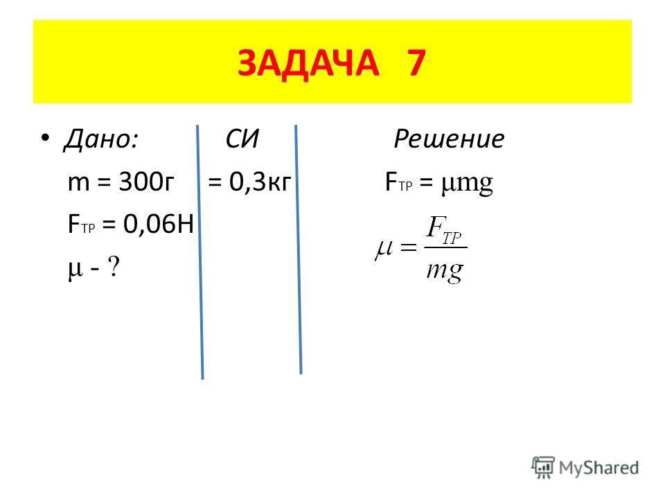 ЗАДАЧА 7 Дано: СИ Решение m = 300 г = 0,3 кг F TP = μmg F TP = 0,06H μ - ?