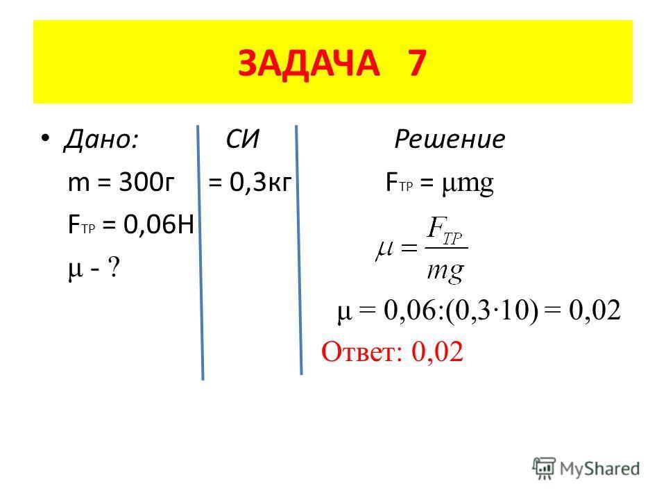 ЗАДАЧА 7 Дано: СИ Решение m = 300 г = 0,3 кг F TP = μmg F TP = 0,06H μ - ? μ = 0,06:(0,3·10) = 0,02 Ответ: 0,02