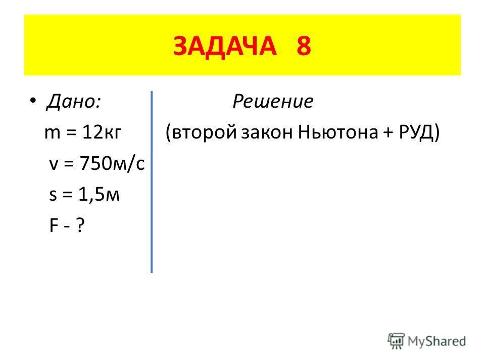 ЗАДАЧА 8 Дано: Решение m = 12 кг (второй закон Ньютона + РУД) v = 750 м/с s = 1,5 м F - ?