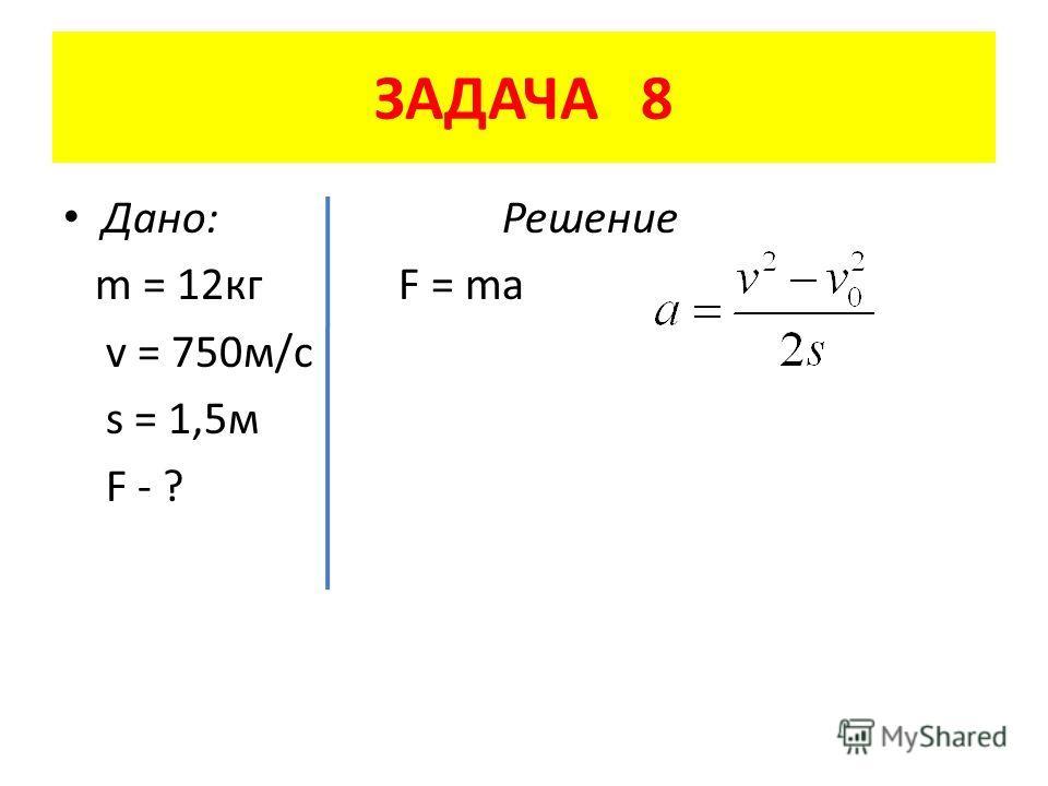 ЗАДАЧА 8 Дано: Решение m = 12 кг F = ma v = 750 м/с s = 1,5 м F - ?