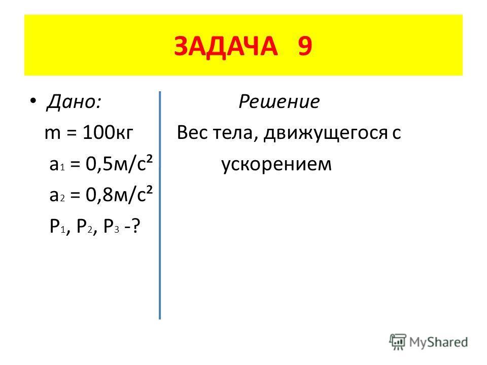 ЗАДАЧА 9 Дано: Решение m = 100 кг Вес тела, движущегося с a 1 = 0,5 м/с² ускорением a 2 = 0,8 м/с² P 1, P 2, P 3 -?