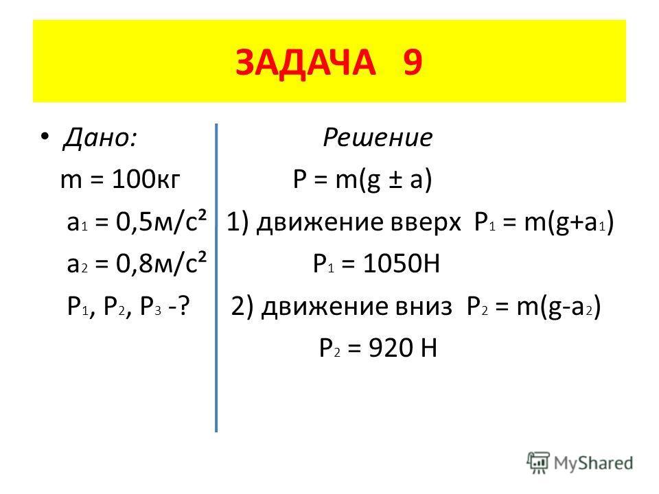 ЗАДАЧА 9 Дано: Решение m = 100 кг P = m(g ± a) a 1 = 0,5 м/с² 1) движение вверх P 1 = m(g+a 1 ) a 2 = 0,8 м/с² Р 1 = 1050Н P 1, P 2, P 3 -? 2) движение вниз P 2 = m(g-a 2 ) Р 2 = 920 Н