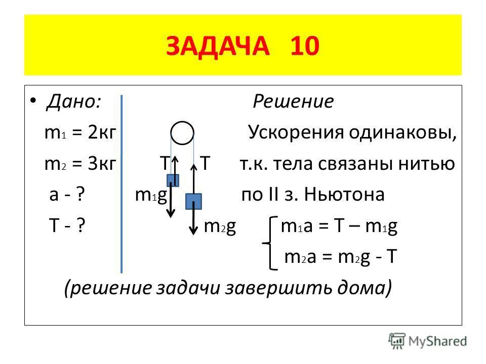 ЗАДАЧА 10 Дано: Решение m 1 = 2 кг Ускорения одинаковы, m 2 = 3 кг Т Т т.к. тела связаны нитью a - ? m 1 g по II з. Ньютона T - ? m 2 g m 1 a = T – m 1 g m 2 a = m 2 g - T (решение задачи завершить дома)