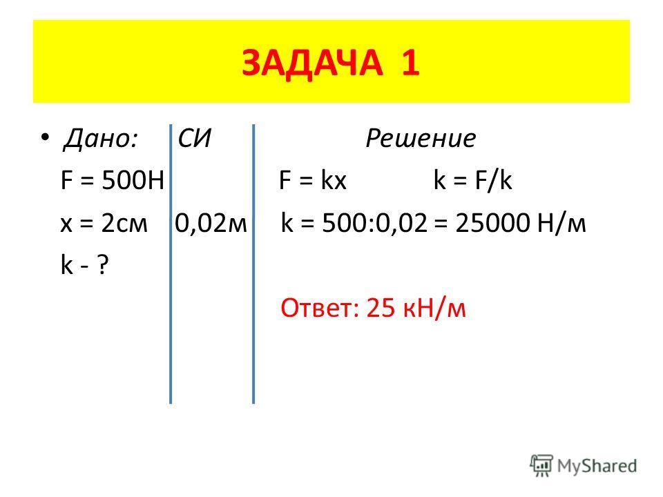 ЗАДАЧА 1 Дано: СИ Решение F = 500H F = kx k = F/k x = 2 см 0,02 м k = 500:0,02 = 25000 Н/м k - ? Ответ: 25 кН/м