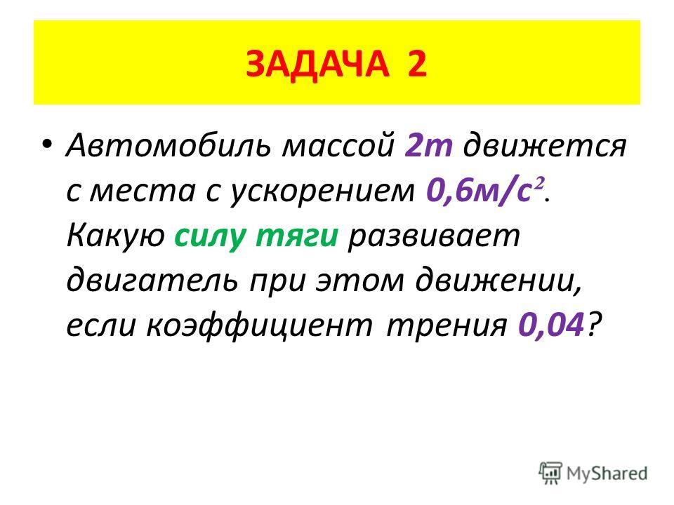 ЗАДАЧА 2 Автомобиль массой 2 т движется с места с ускорением 0,6 м/с ². Какую силу тяги развивает двигатель при этом движении, если коэффициент трения 0,04?