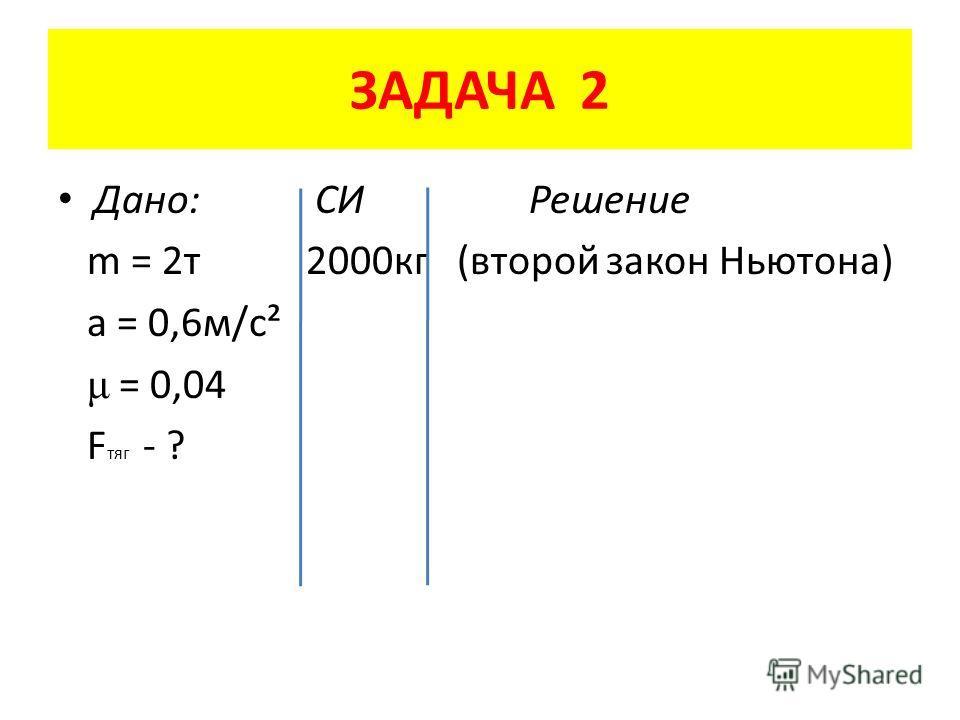 ЗАДАЧА 2 Дано: СИ Решение m = 2 т 2000 кг (второй закон Ньютона) a = 0,6 м/с² μ = 0,04 F тяг - ?