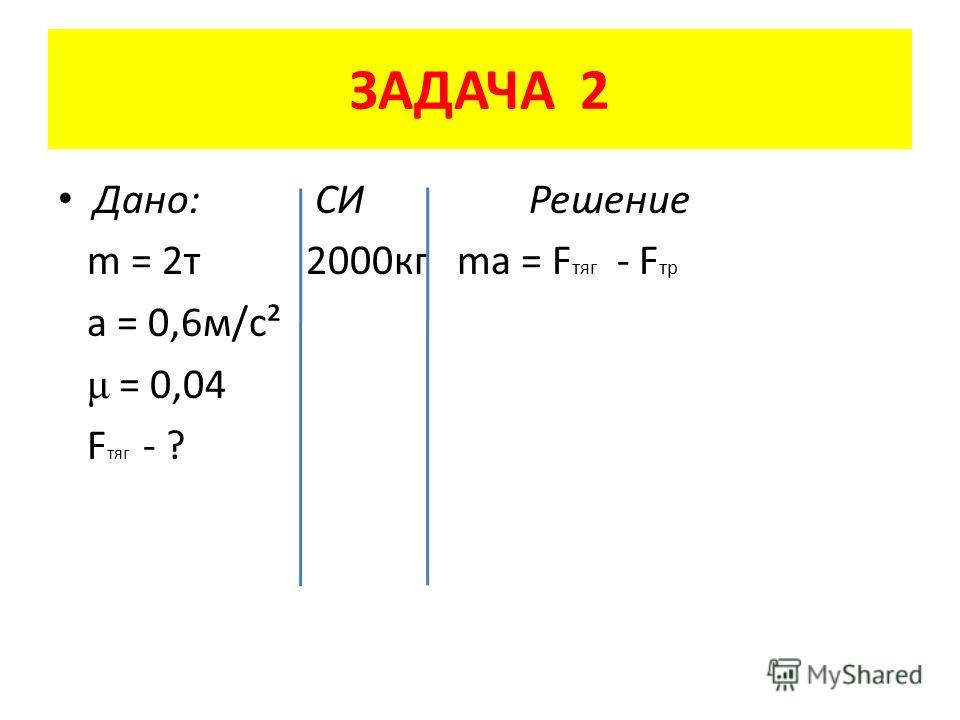 ЗАДАЧА 2 Дано: СИ Решение m = 2 т 2000 кг ma = F тяг - F тр a = 0,6 м/с² μ = 0,04 F тяг - ?