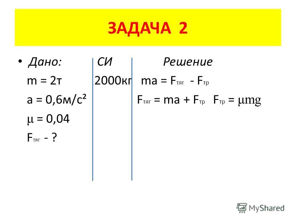 ЗАДАЧА 2 Дано: СИ Решение m = 2 т 2000 кг ma = F тяг - F тр a = 0,6 м/с² F тяг = ma + F тр F тр = μmg μ = 0,04 F тяг - ?