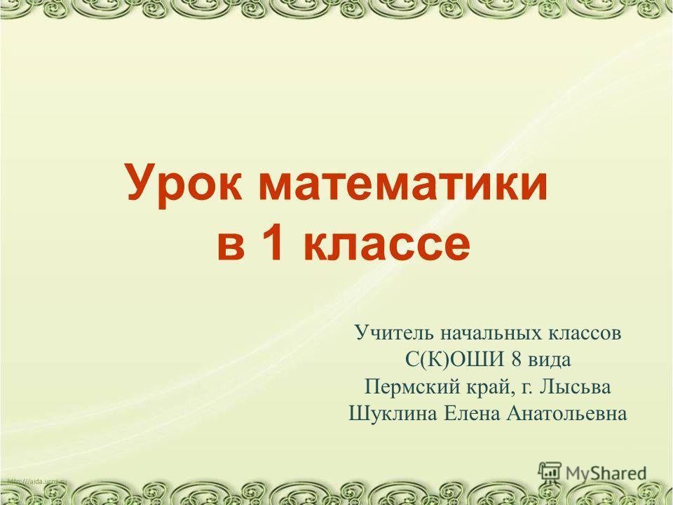 Урок математики в 1 классе Учитель начальных классов С(К)ОШИ 8 вида Пермский край, г. Лысьва Шуклина Елена Анатольевна