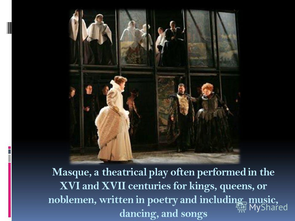 Masque, a theatrical play often performed in the XVI and XVII centuries for kings, queens, or noblemen, written in poetry and including music, dancing, and songs
