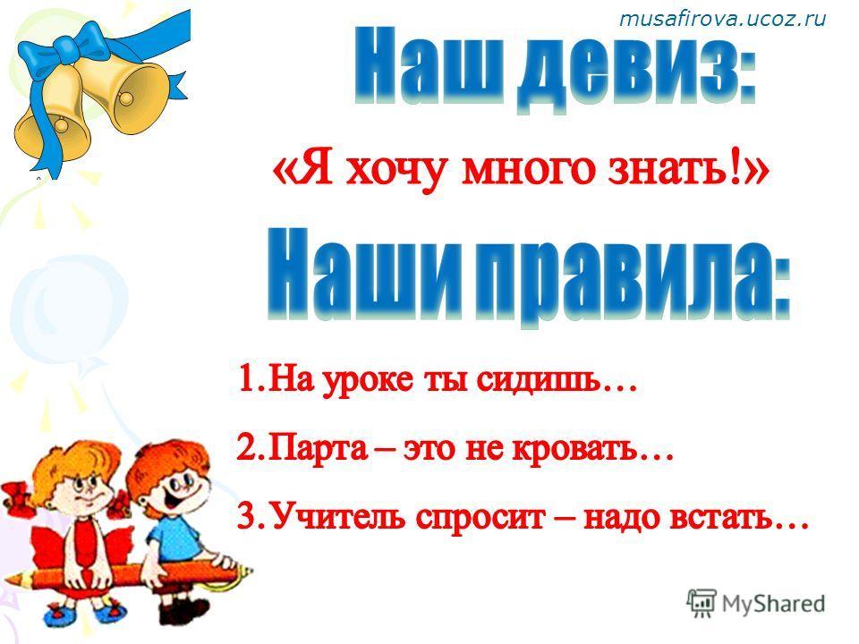 musafirova.ucoz.ru Здравствуй, класс! Мы пришли учиться. Обещаем мы друг другу Хорошо трудиться!