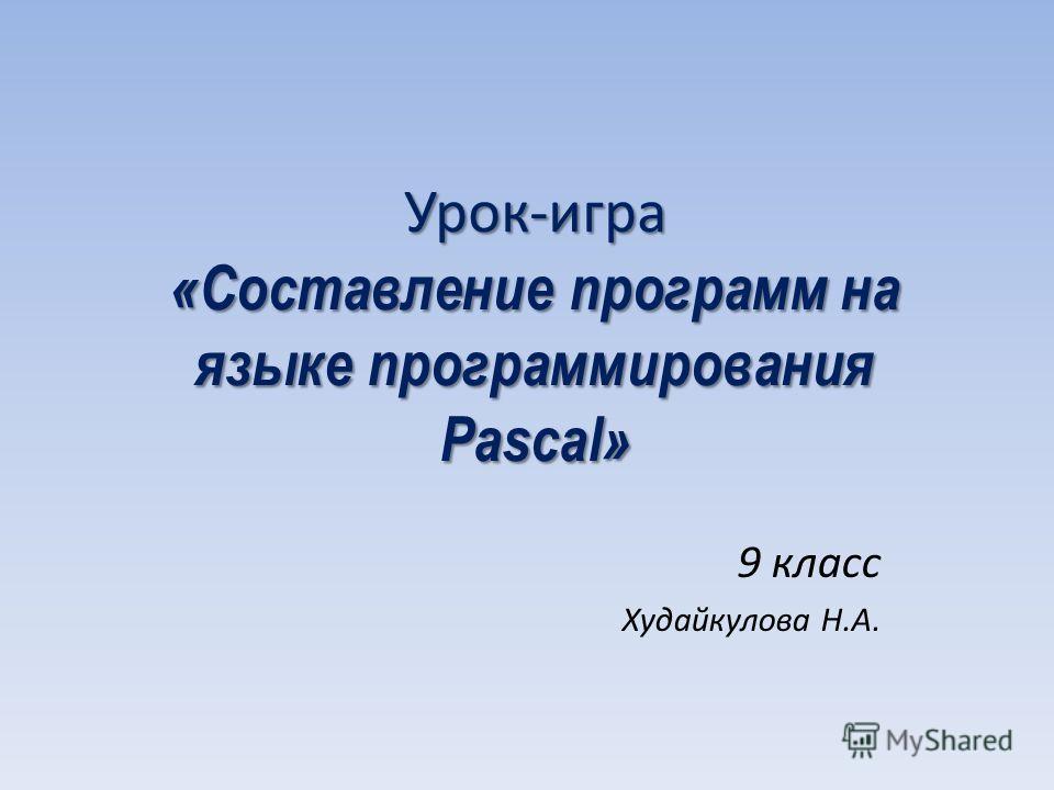 Урок-игра «Составление программ на языке программирования Pascal» 9 класс Худайкулова Н.А.