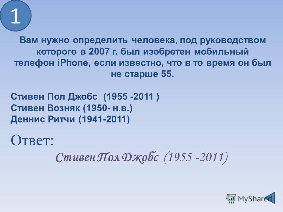 1 Ответ: Стивен Пол Джобс (1955 -2011) Вам нужно определить человека, под руководством которого в 2007 г. был изобретен мобильный телефон iPhone, если известно, что в то время он был не старше 55. Стивен Пол Джобс (1955 -2011 ) Стивен Возняк (1950- н