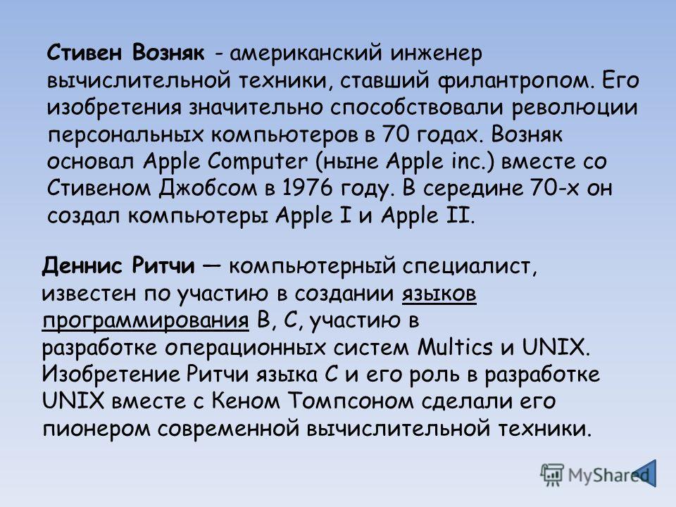 Деннис Ритчи компьютерный специалист, известен по участию в создании языков программирования B, C, участию в разработке операционных систем Multics и UNIX. Изобретение Ритчи языка C и его роль в разработке UNIX вместе с Кеном Томпсоном сделали его пи