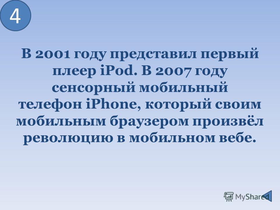 В 2001 году представил первый плеер iPod. В 2007 году сенсорный мобильный телефон iPhone, который своим мобильным браузером произвёл революцию в мобильном вебе. 4