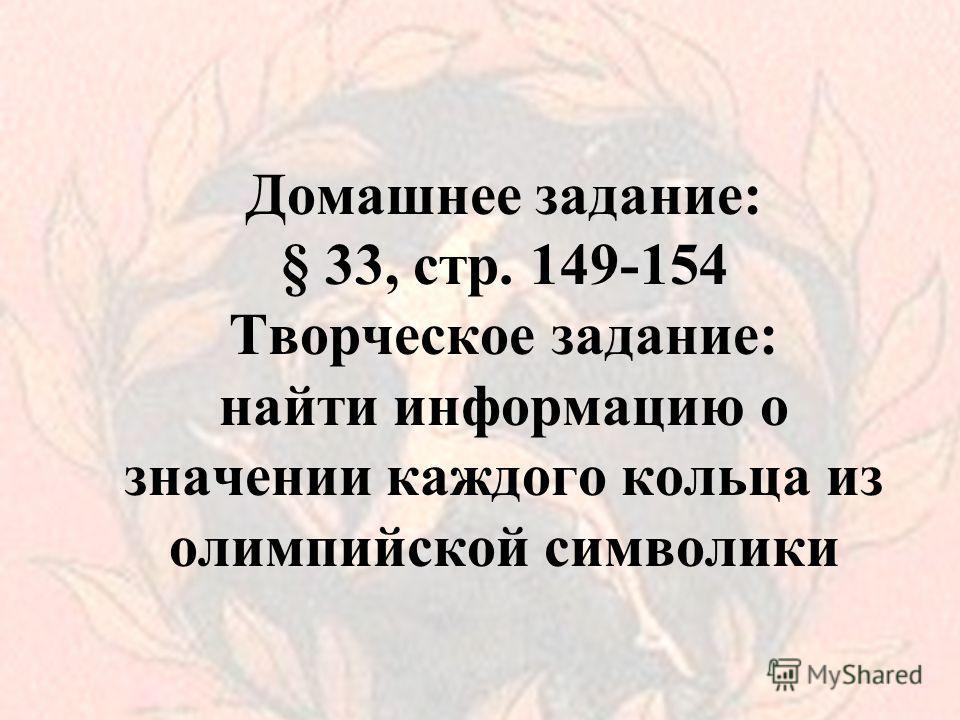 Домашнее задание: § 33, стр. 149-154 Творческое задание: найти информацию о значении каждого кольца из олимпийской символики