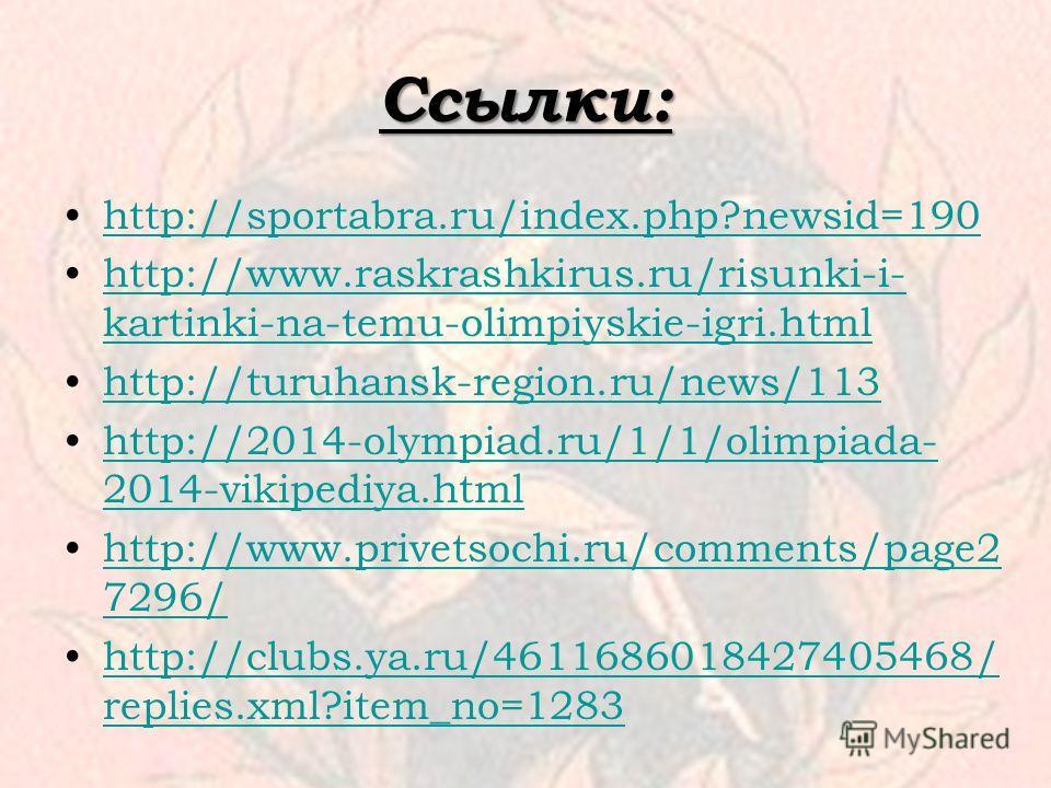 Ссылки: http://sportabra.ru/index.php?newsid=190 http://www.raskrashkirus.ru/risunki-i- kartinki-na-temu-olimpiyskie-igri.htmlhttp://www.raskrashkirus.ru/risunki-i- kartinki-na-temu-olimpiyskie-igri.html http://turuhansk-region.ru/news/113 http://201