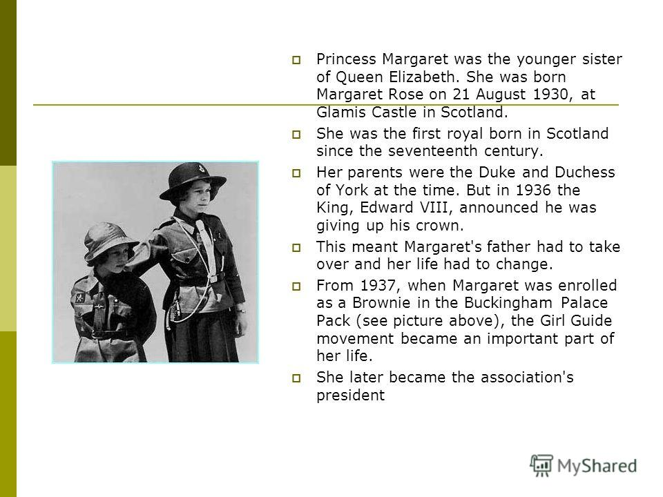 Princess Margaret was the younger sister of Queen Elizabeth. She was born Margaret Rose on 21 August 1930, at Glamis Castle in Scotland. She was the first royal born in Scotland since the seventeenth century. Her parents were the Duke and Duchess of