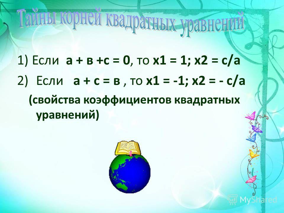 1) Если а + в +с = 0, то х 1 = 1; х 2 = с/а 2)Если а + с = в, то х 1 = -1; х 2 = - с/а (свойства коэффициентов квадратных уравнений)