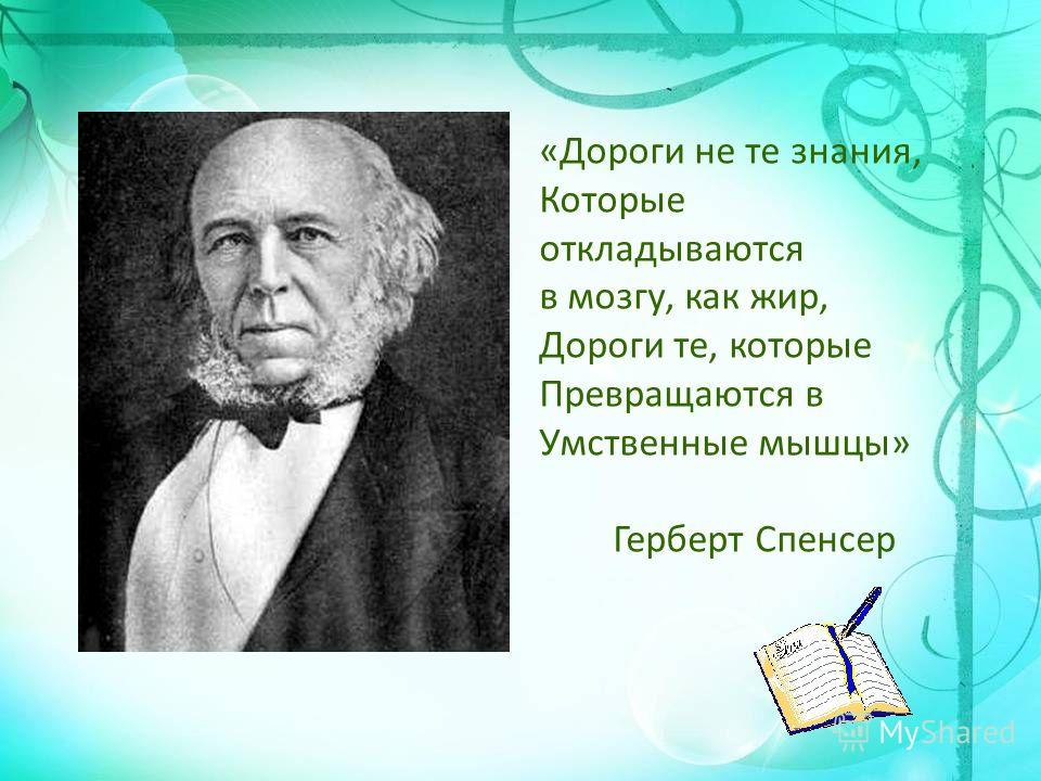 «Дороги не те знания, Которые откладываются в мозгу, как жир, Дороги те, которые Превращаются в Умственные мышцы» Герберт Спенсер