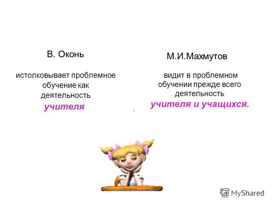 В. Оконь истолковывает проблемное обучение как деятельность учителя. М.И.Махмутов видит в проблемном обучении прежде всего деятельность учителя и учащихся. \