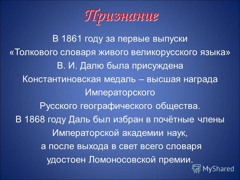 В 1861 году за первые выпуски «Толкового словаря живого великорусского языка» В. И. Далю была присуждена Константиновская медаль – высшая награда Императорского Русского географического общества. В 1868 году Даль был избран в почётные члены Император