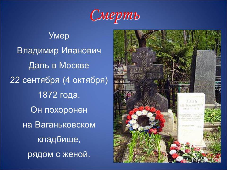Умер Владимир Иванович Даль в Москве 22 сентября (4 октября) 1872 года. Он похоронен на Ваганьковском кладбище, рядом с женой. Смерть