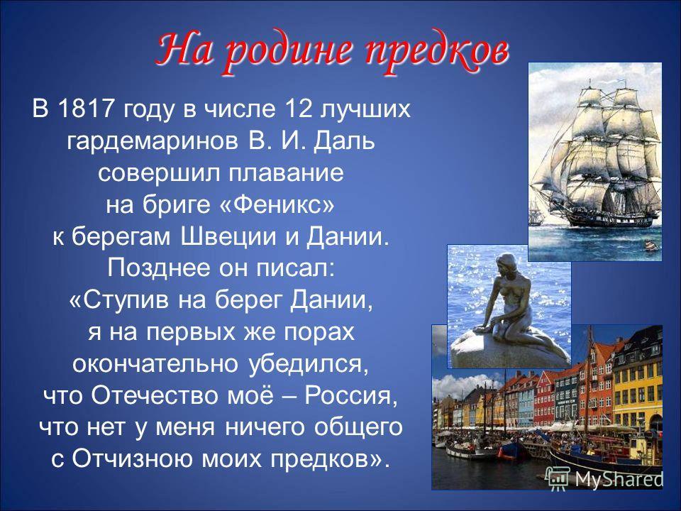 В 1817 году в числе 12 лучших гардемаринов В. И. Даль совершил плавание на бриге «Феникс» к берегам Швеции и Дании. Позднее он писал: «Ступив на берег Дании, я на первых же порах окончательно убедился, что Отечество моё – Россия, что нет у меня ничег