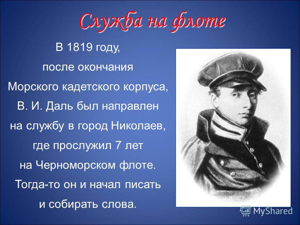 В 1819 году, после окончания Морского кадетского корпуса, В. И. Даль был направлен на службу в город Николаев, где прослужил 7 лет на Черноморском флоте. Тогда-то он и начал писать и собирать слова. Служба на флоте